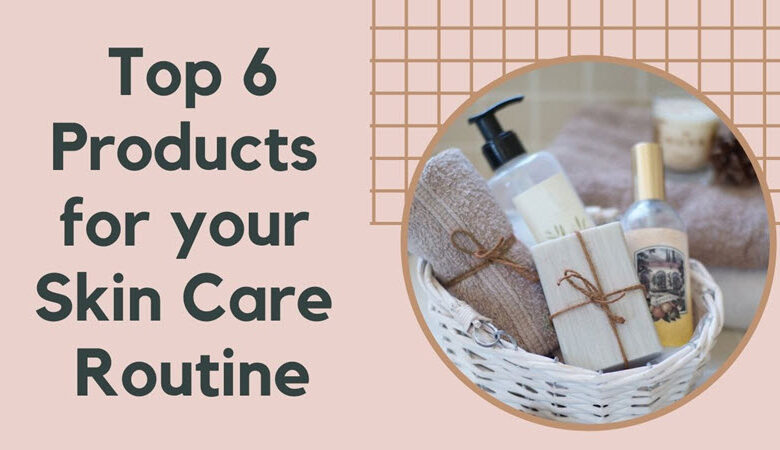 Top 6 Products for your Skin Care Routine